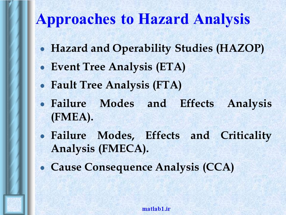 Approaches to Hazard Analysis Hazard and Operability Studies (HAZOP) Event Tree Analysis (ETA) Fault Tree Analysis (FTA) Failure Modes and Effects Ana