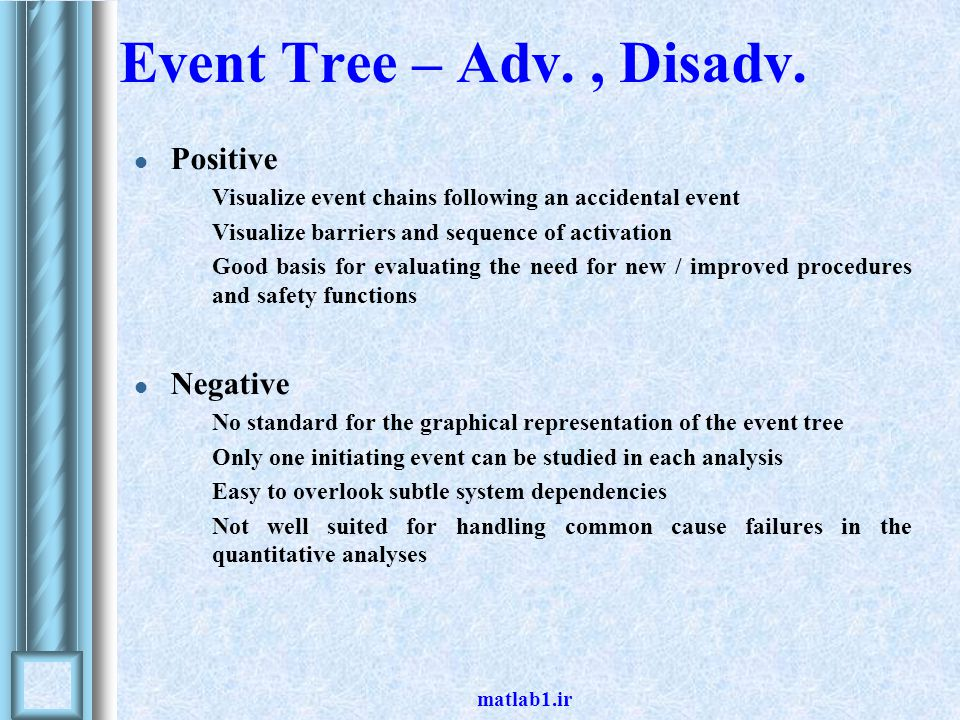 Event Tree – Adv., Disadv. Positive Visualize event chains following an accidental event Visualize barriers and sequence of activation Good basis for