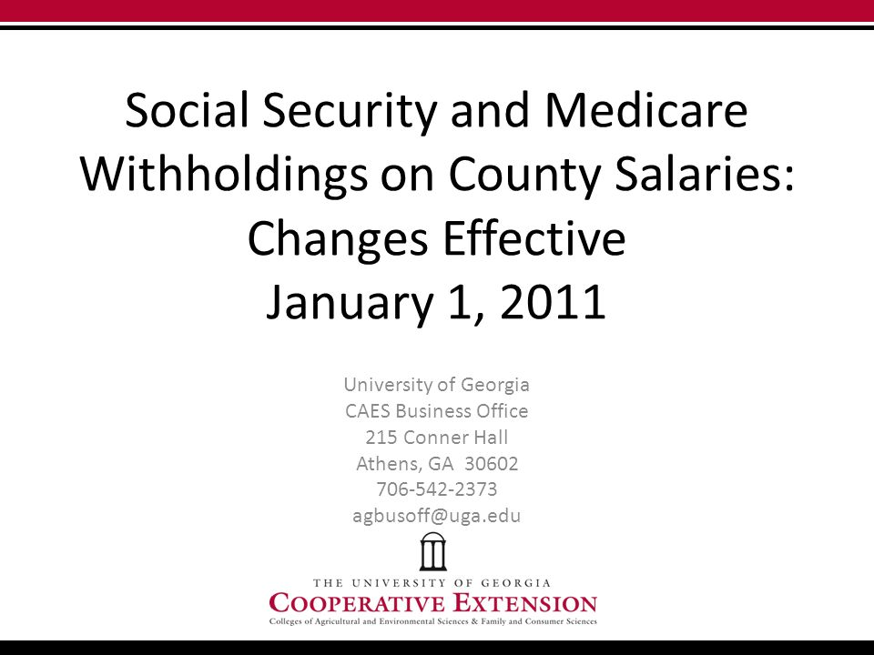 Social Security and Medicare Withholdings on County Salaries: Changes Effective January 1, 2011 University of Georgia CAES Business Office 215 Conner Hall Athens, GA 30602 706-542-2373 agbusoff@uga.edu
