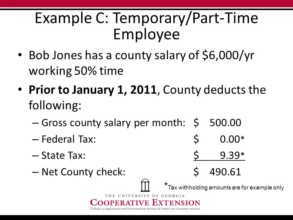 Example C: Temporary/Part-Time Employee Bob Jones has a county salary of $6,000/yr working 50% time Prior to January 1, 2011, County deducts the following: – Gross county salary per month: $ 500.00 – Federal Tax:$ 0.00 * – State Tax:$ 9.39 * – Net County check:$ 490.61 * Tax withholding amounts are for example only