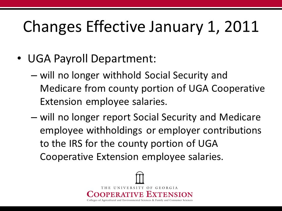 Changes Effective January 1, 2011 UGA Payroll Department: – will no longer withhold Social Security and Medicare from county portion of UGA Cooperative Extension employee salaries.