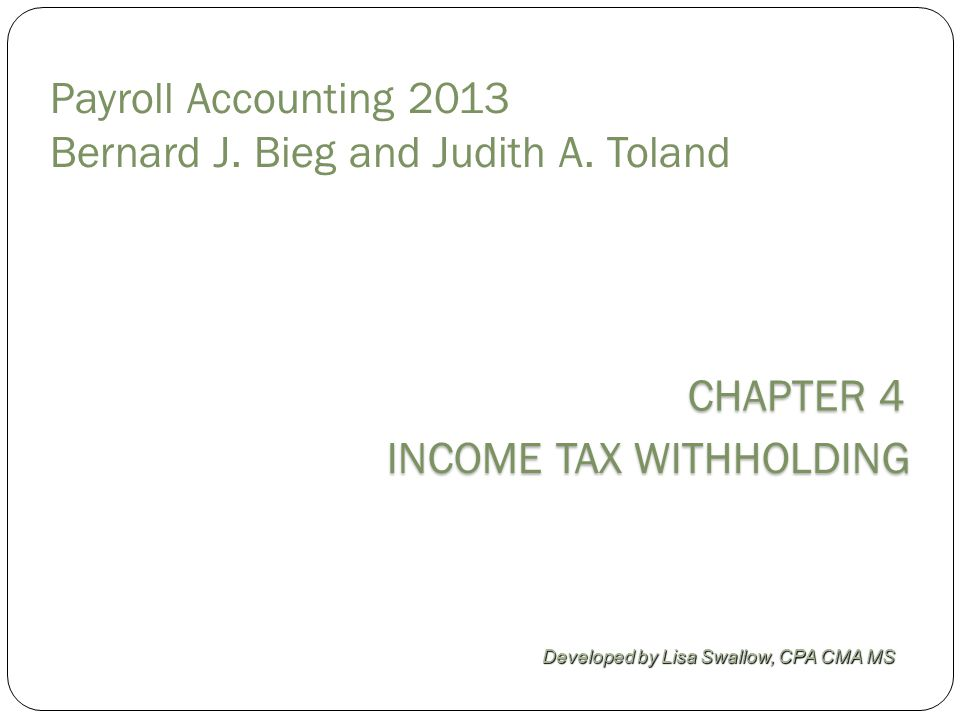 CHAPTER 4 INCOME TAX WITHHOLDING Developed by Lisa Swallow, CPA CMA MS Payroll Accounting 2013 Bernard J.