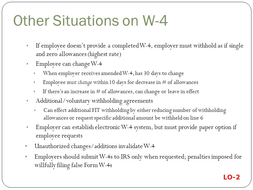 Other Situations on W-4 If employee doesn't provide a completed W-4, employer must withhold as if single and zero allowances (highest rate) Employee can change W-4 When employer receives amended W-4, has 30 days to change Employee must change within 10 days for decrease in # of allowances If there's an increase in # of allowances, can change or leave in effect Additional/voluntary withholding agreements Can effect additional FIT withholding by either reducing number of withholding allowances or request specific additional amount be withheld on line 6 Employer can establish electronic W-4 system, but must provide paper option if employee requests Unauthorized changes/additions invalidate W-4 Employers should submit W-4s to IRS only when requested; penalties imposed for willfully filing false Form W-4s LO-2