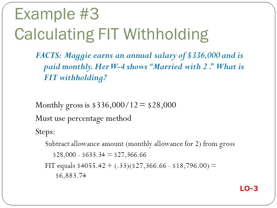 Example #3 Calculating FIT Withholding FACTS: Maggie earns an annual salary of $336,000 and is paid monthly.