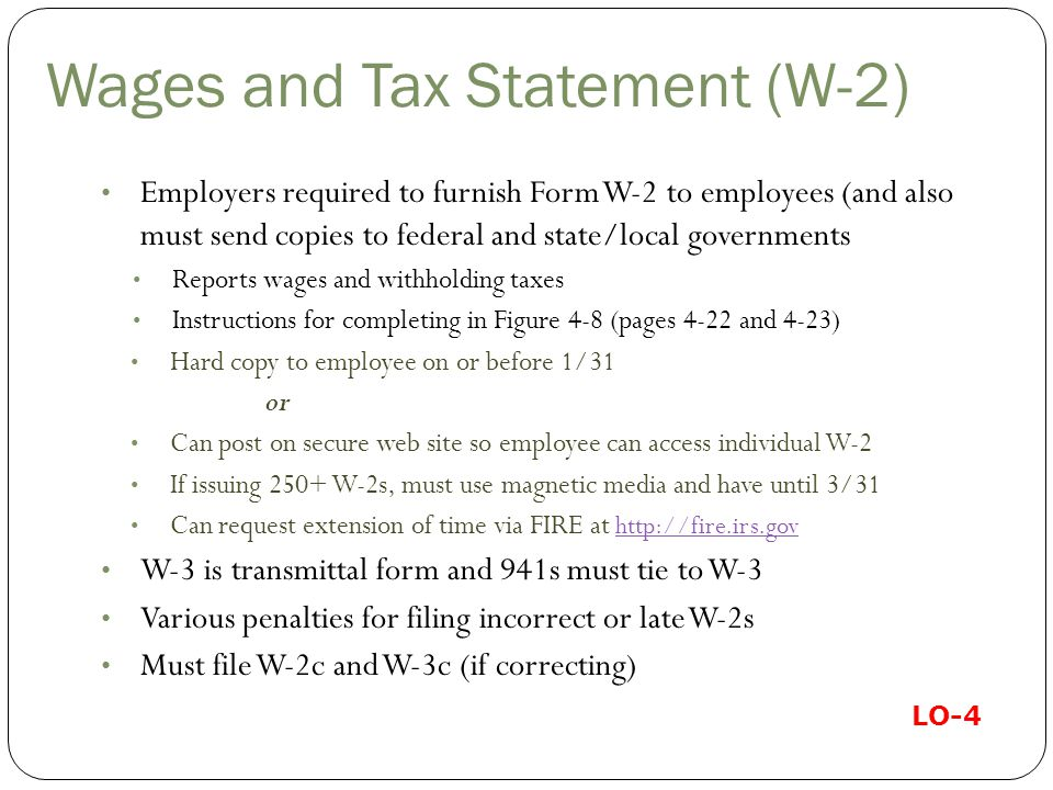 Wages and Tax Statement (W-2) Employers required to furnish Form W-2 to employees (and also must send copies to federal and state/local governments Reports wages and withholding taxes Instructions for completing in Figure 4-8 (pages 4-22 and 4-23) Hard copy to employee on or before 1/31 or Can post on secure web site so employee can access individual W-2 If issuing 250+ W-2s, must use magnetic media and have until 3/31 Can request extension of time via FIRE at http://fire.irs.gov http://fire.irs.gov W-3 is transmittal form and 941s must tie to W-3 Various penalties for filing incorrect or late W-2s Must file W-2c and W-3c (if correcting) LO-4