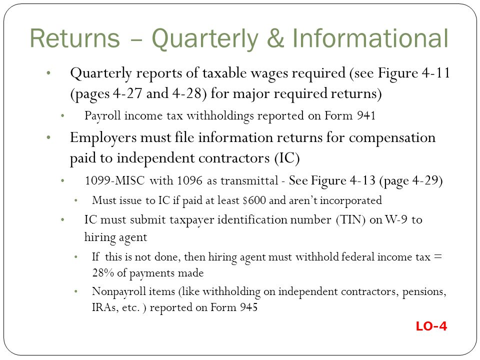 Returns – Quarterly & Informational Quarterly reports of taxable wages required (see Figure 4-11 (pages 4-27 and 4-28) for major required returns) Payroll income tax withholdings reported on Form 941 Employers must file information returns for compensation paid to independent contractors (IC) 1099-MISC with 1096 as transmittal - See Figure 4-13 (page 4-29) Must issue to IC if paid at least $600 and aren't incorporated IC must submit taxpayer identification number (TIN) on W-9 to hiring agent If this is not done, then hiring agent must withhold federal income tax = 28% of payments made Nonpayroll items (like withholding on independent contractors, pensions, IRAs, etc.