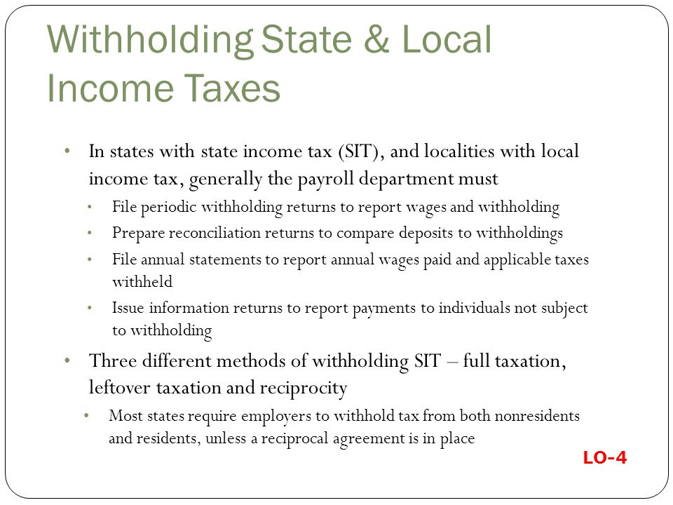 Withholding State & Local Income Taxes In states with state income tax (SIT), and localities with local income tax, generally the payroll department must File periodic withholding returns to report wages and withholding Prepare reconciliation returns to compare deposits to withholdings File annual statements to report annual wages paid and applicable taxes withheld Issue information returns to report payments to individuals not subject to withholding Three different methods of withholding SIT – full taxation, leftover taxation and reciprocity Most states require employers to withhold tax from both nonresidents and residents, unless a reciprocal agreement is in place LO-4