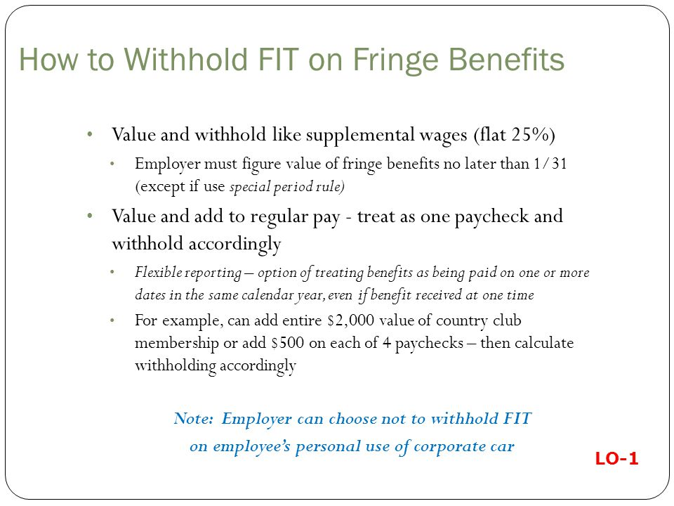 How to Withhold FIT on Fringe Benefits Value and withhold like supplemental wages (flat 25%) Employer must figure value of fringe benefits no later than 1/31 (except if use special period rule) Value and add to regular pay - treat as one paycheck and withhold accordingly Flexible reporting – option of treating benefits as being paid on one or more dates in the same calendar year, even if benefit received at one time For example, can add entire $2,000 value of country club membership or add $500 on each of 4 paychecks – then calculate withholding accordingly Note: Employer can choose not to withhold FIT on employee's personal use of corporate car LO-1