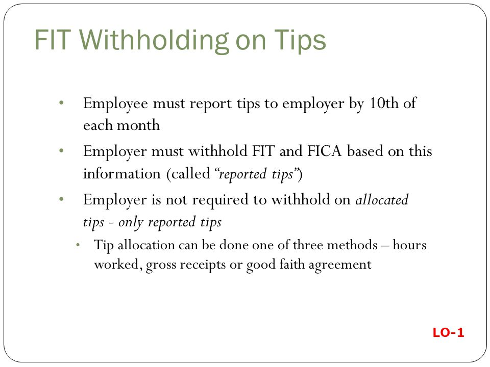 FIT Withholding on Tips Employee must report tips to employer by 10th of each month Employer must withhold FIT and FICA based on this information (called reported tips ) Employer is not required to withhold on allocated tips - only reported tips Tip allocation can be done one of three methods – hours worked, gross receipts or good faith agreement LO-1