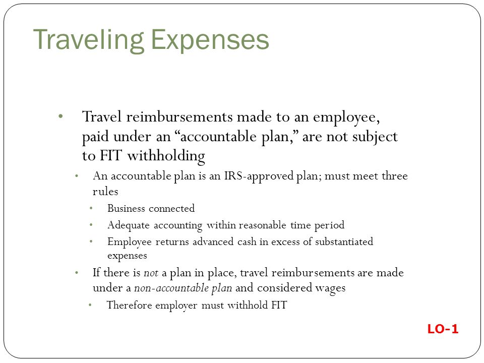 Traveling Expenses Travel reimbursements made to an employee, paid under an accountable plan, are not subject to FIT withholding An accountable plan is an IRS-approved plan; must meet three rules Business connected Adequate accounting within reasonable time period Employee returns advanced cash in excess of substantiated expenses If there is not a plan in place, travel reimbursements are made under a non-accountable plan and considered wages Therefore employer must withhold FIT LO-1