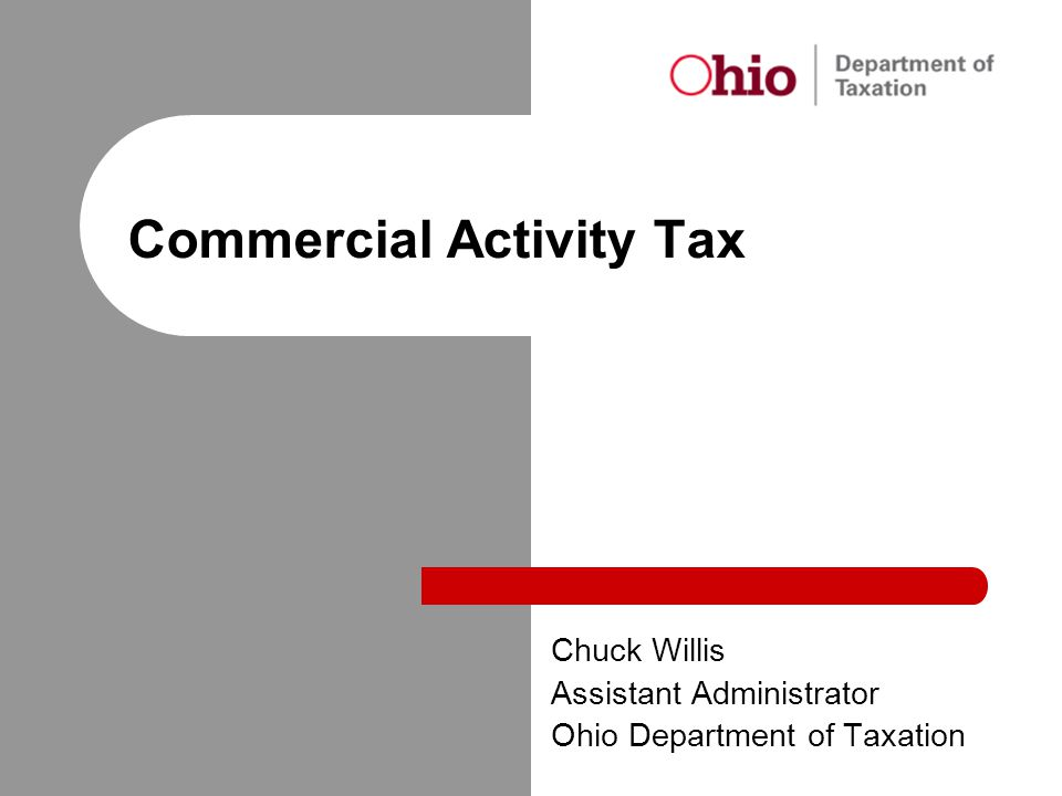 Commercial Activity Tax Chuck Willis Assistant Administrator Ohio Department of Taxation