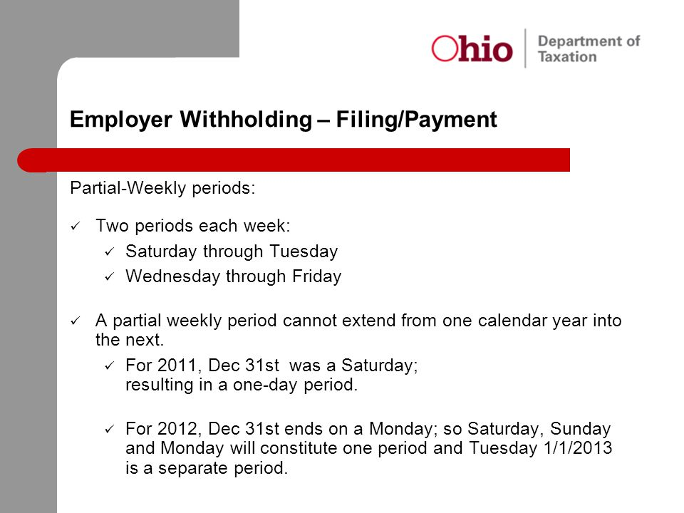Employer Withholding – Filing/Payment Partial-Weekly periods: Two periods each week: Saturday through Tuesday Wednesday through Friday A partial weekl
