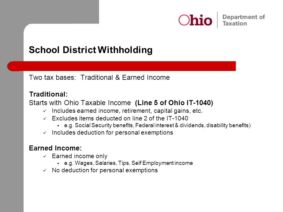 School District Withholding Two tax bases: Traditional & Earned Income Traditional: Starts with Ohio Taxable Income (Line 5 of Ohio IT-1040) Includes