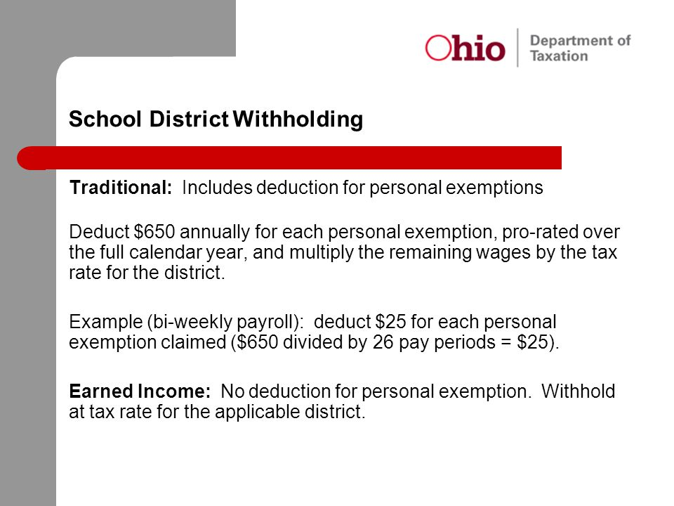 School District Withholding Traditional: Includes deduction for personal exemptions Deduct $650 annually for each personal exemption, pro-rated over t