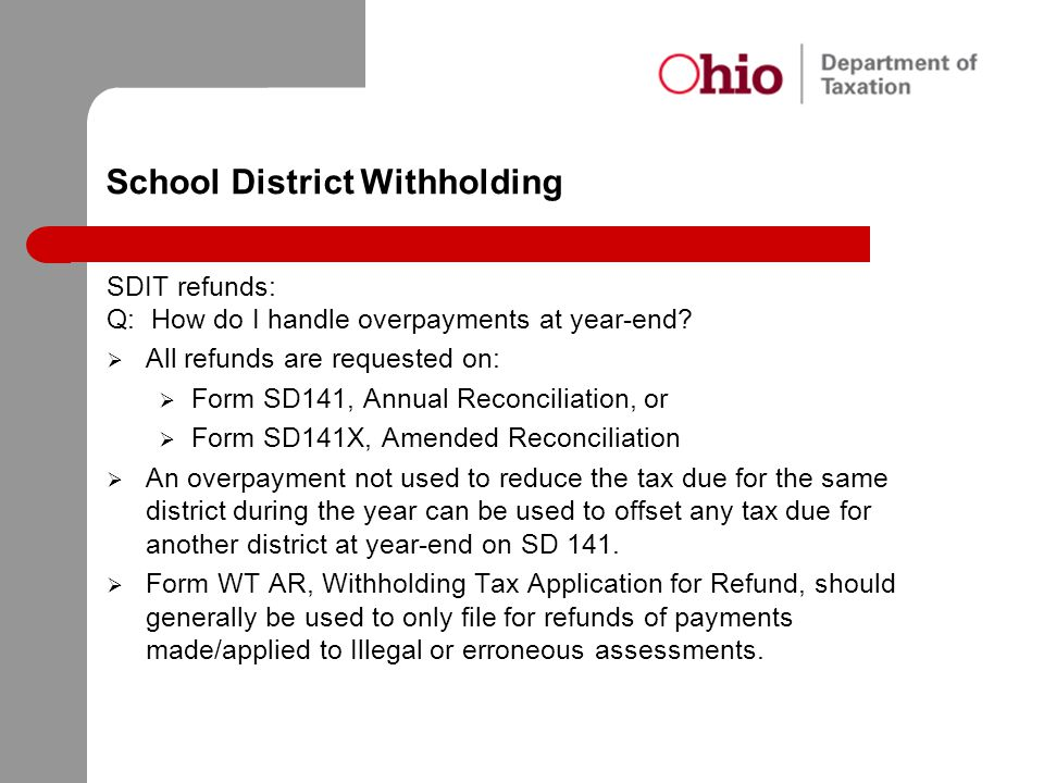 School District Withholding SDIT refunds: Q: How do I handle overpayments at year-end?  All refunds are requested on:  Form SD141, Annual Reconcilia