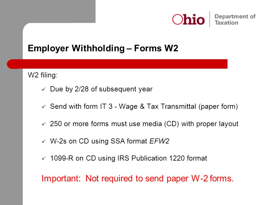 Employer Withholding – Forms W2 W2 filing: Due by 2/28 of subsequent year Send with form IT 3 - Wage & Tax Transmittal (paper form) 250 or more forms