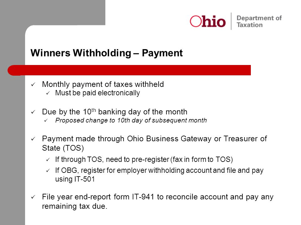 Winners Withholding – Payment Monthly payment of taxes withheld Must be paid electronically Due by the 10 th banking day of the month Proposed change