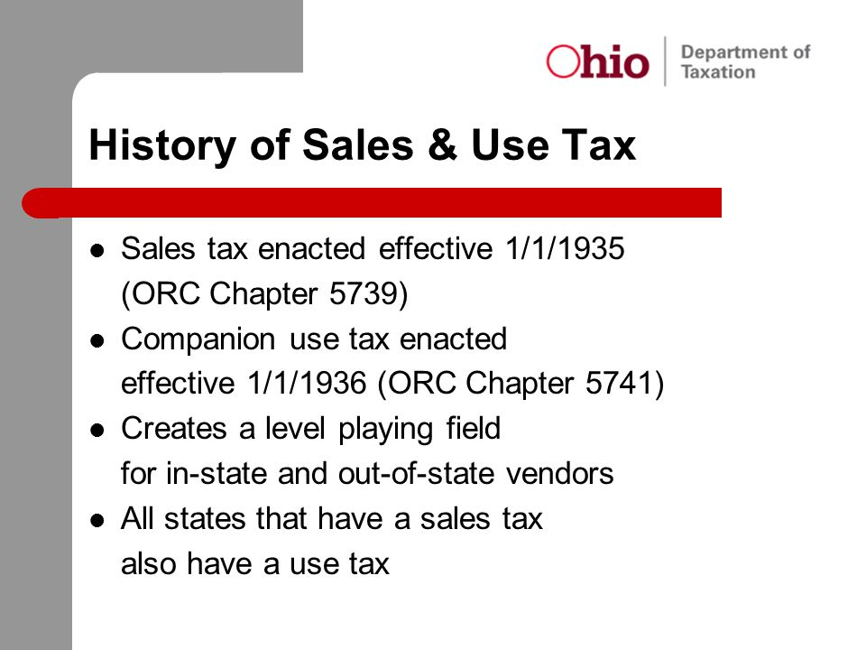 History of Sales & Use Tax Sales tax enacted effective 1/1/1935 (ORC Chapter 5739) Companion use tax enacted effective 1/1/1936 (ORC Chapter 5741) Cre