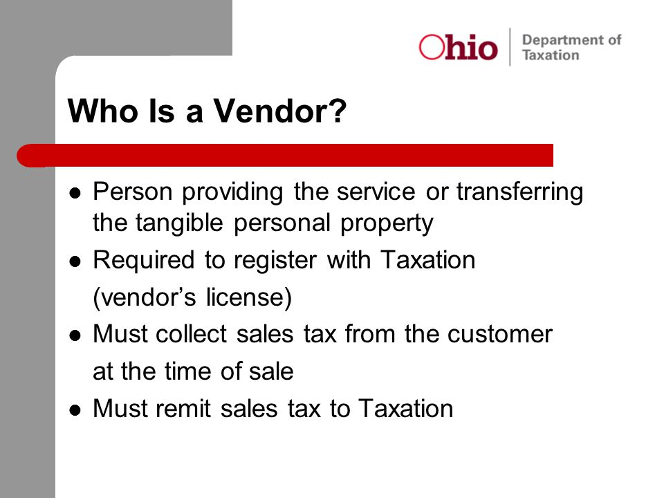 Who Is a Vendor? Person providing the service or transferring the tangible personal property Required to register with Taxation (vendor's license) Mus
