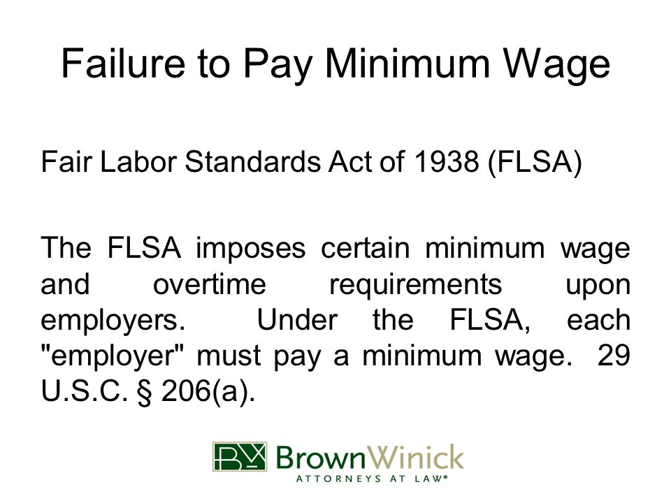 Failure to Pay Minimum Wage Fair Labor Standards Act of 1938 (FLSA) The FLSA imposes certain minimum wage and overtime requirements upon employers. Un