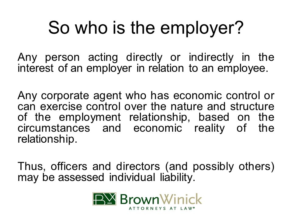 So who is the employer? Any person acting directly or indirectly in the interest of an employer in relation to an employee. Any corporate agent who ha