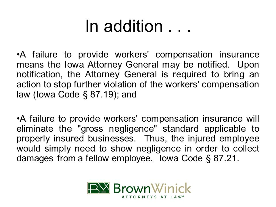 In addition... A failure to provide workers' compensation insurance means the Iowa Attorney General may be notified. Upon notification, the Attorney G