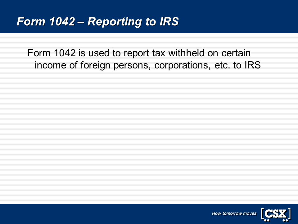 Form 1042 – Reporting to IRS Form 1042 is used to report tax withheld on certain income of foreign persons, corporations, etc. to IRS