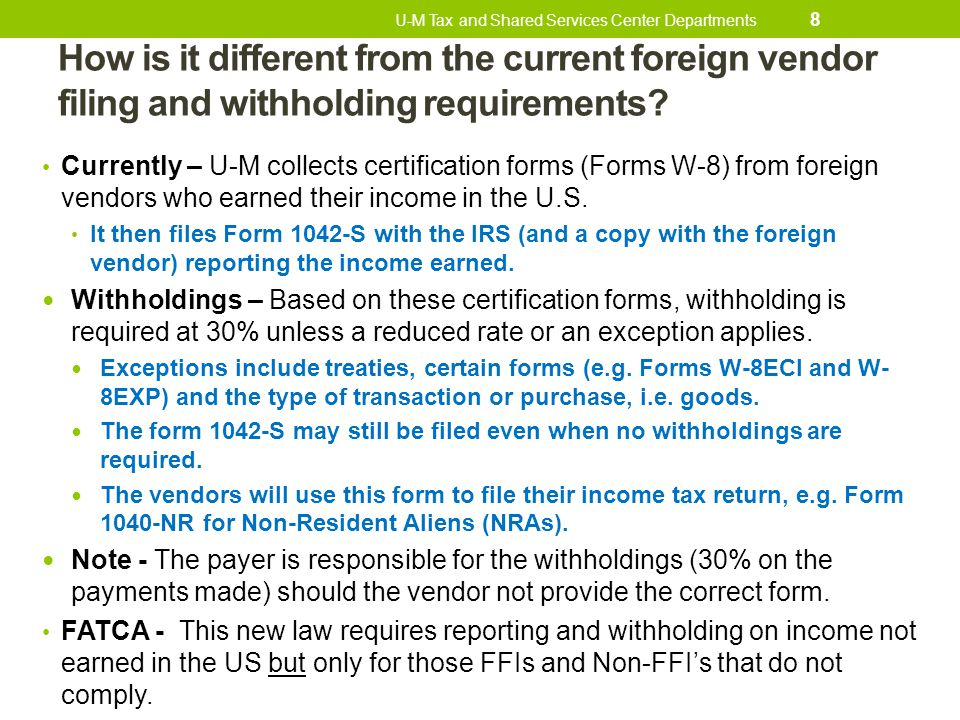 How is it different from the current foreign vendor filing and withholding requirements? Currently – U-M collects certification forms (Forms W-8) from