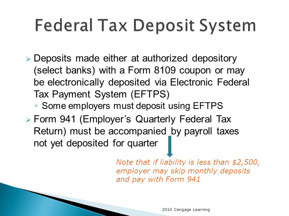  Deposits made either at authorized depository (select banks) with a Form 8109 coupon or may be electronically deposited via Electronic Federal Tax Payment System (EFTPS) ◦ Some employers must deposit using EFTPS  Form 941 (Employer's Quarterly Federal Tax Return) must be accompanied by payroll taxes not yet deposited for quarter Note that if liability is less than $2,500, employer may skip monthly deposits and pay with Form 941 2010 Cengage Learning