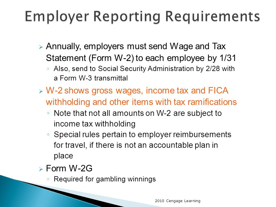  Annually, employers must send Wage and Tax Statement (Form W-2) to each employee by 1/31 ◦ Also, send to Social Security Administration by 2/28 with a Form W-3 transmittal  W-2 shows gross wages, income tax and FICA withholding and other items with tax ramifications ◦ Note that not all amounts on W-2 are subject to income tax withholding ◦ Special rules pertain to employer reimbursements for travel, if there is not an accountable plan in place  Form W-2G ◦ Required for gambling winnings 2010 Cengage Learning
