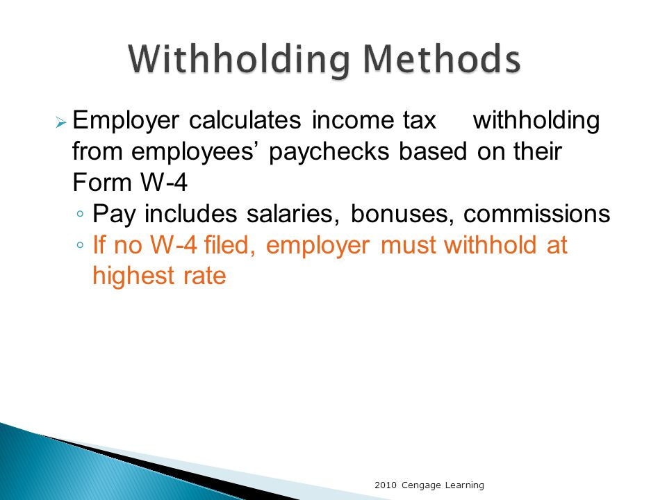  Employer calculates income tax withholding from employees' paychecks based on their Form W-4 ◦ Pay includes salaries, bonuses, commissions ◦ If no W-4 filed, employer must withhold at highest rate 2010 Cengage Learning