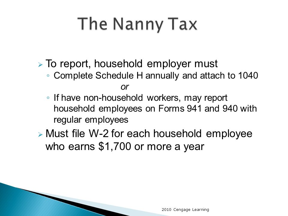  To report, household employer must ◦ Complete Schedule H annually and attach to 1040 or ◦ If have non-household workers, may report household employees on Forms 941 and 940 with regular employees  Must file W-2 for each household employee who earns $1,700 or more a year 2010 Cengage Learning