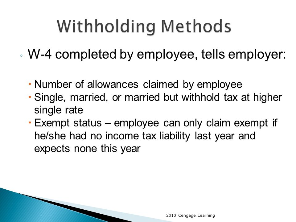 ◦ W-4 completed by employee, tells employer:  Number of allowances claimed by employee  Single, married, or married but withhold tax at higher single rate  Exempt status – employee can only claim exempt if he/she had no income tax liability last year and expects none this year 2010 Cengage Learning