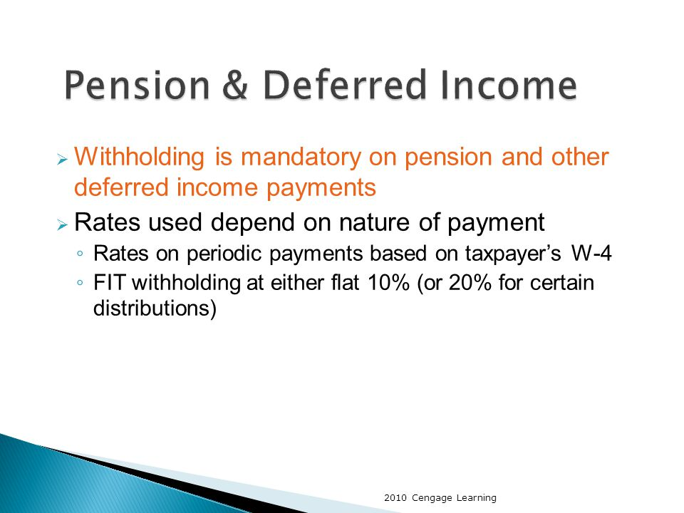  Withholding is mandatory on pension and other deferred income payments  Rates used depend on nature of payment ◦ Rates on periodic payments based on taxpayer's W-4 ◦ FIT withholding at either flat 10% (or 20% for certain distributions) 2010 Cengage Learning