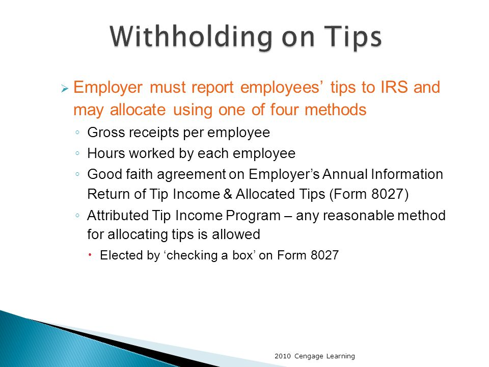  Employer must report employees' tips to IRS and may allocate using one of four methods ◦ Gross receipts per employee ◦ Hours worked by each employee ◦ Good faith agreement on Employer's Annual Information Return of Tip Income & Allocated Tips (Form 8027) ◦ Attributed Tip Income Program – any reasonable method for allocating tips is allowed  Elected by 'checking a box' on Form 8027 2010 Cengage Learning