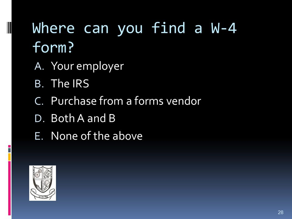 Where can you find a W-4 form.A. Your employer B.