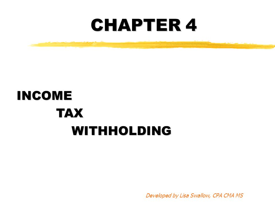 CHAPTER 4 INCOME TAX TAXWITHHOLDING Developed by Lisa Swallow, CPA CMA MS