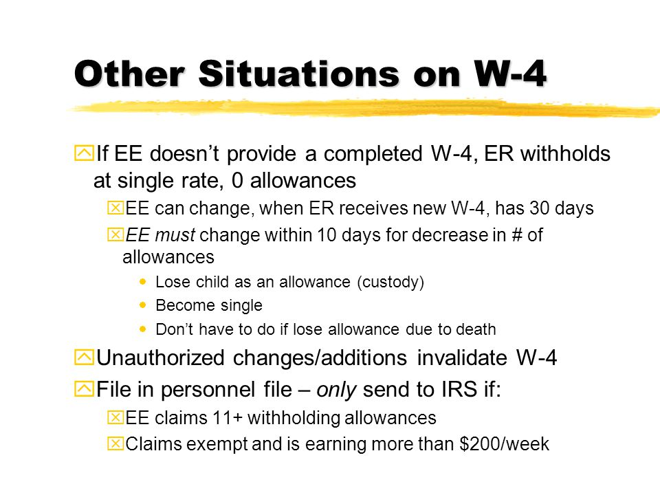 Other Situations on W-4 yIf EE doesn't provide a completed W-4, ER withholds at single rate, 0 allowances xEE can change, when ER receives new W-4, ha
