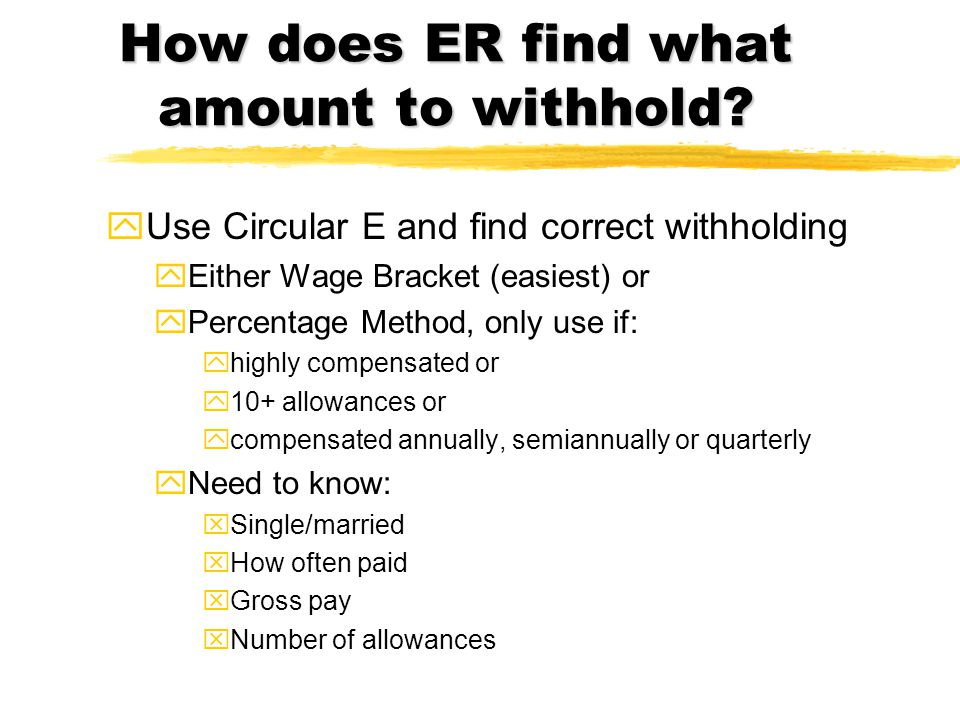 How does ER find what amount to withhold? yUse Circular E and find correct withholding yEither Wage Bracket (easiest) or yPercentage Method, only use