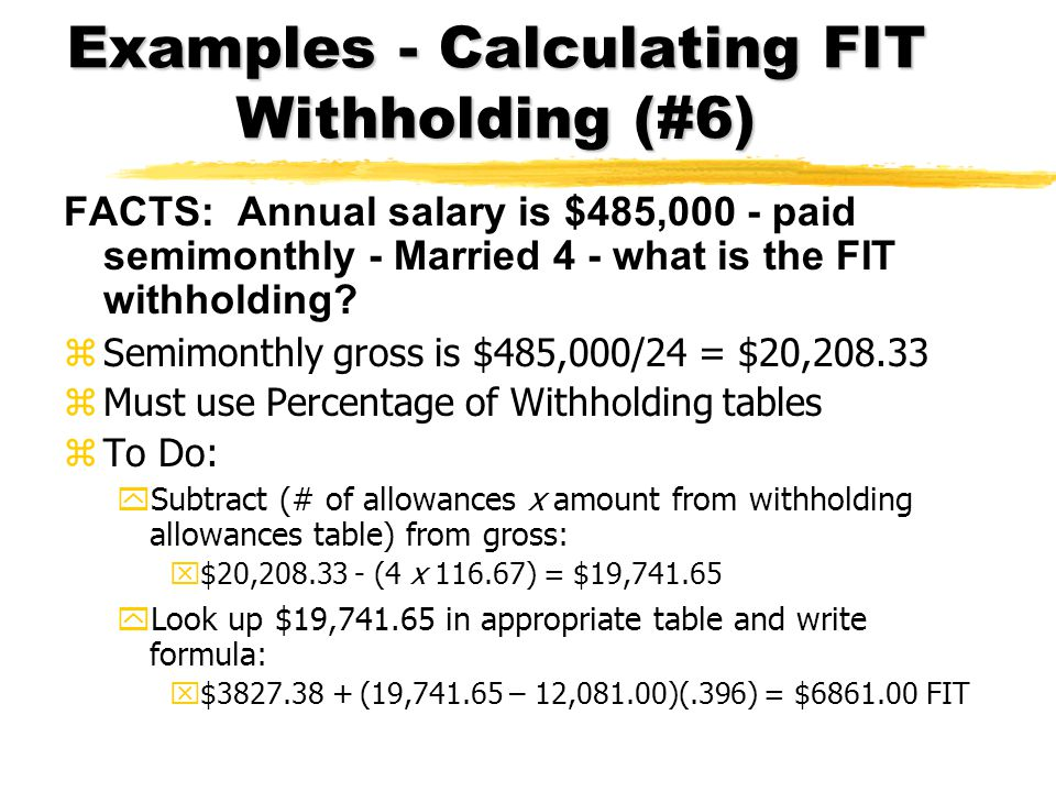 Examples - Calculating FIT Withholding (#6) FACTS: Annual salary is $485,000 - paid semimonthly - Married 4 - what is the FIT withholding? zSemimonthl