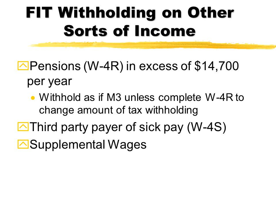 FIT Withholding on Other Sorts of Income yPensions (W-4R) in excess of $14,700 per year  Withhold as if M3 unless complete W-4R to change amount of t