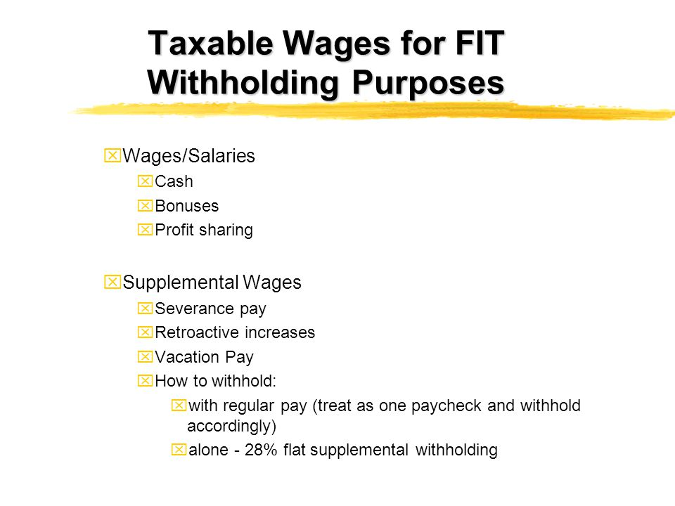 Taxable Wages for FIT Withholding Purposes xWages/Salaries xCash xBonuses xProfit sharing xSupplemental Wages xSeverance pay xRetroactive increases xV