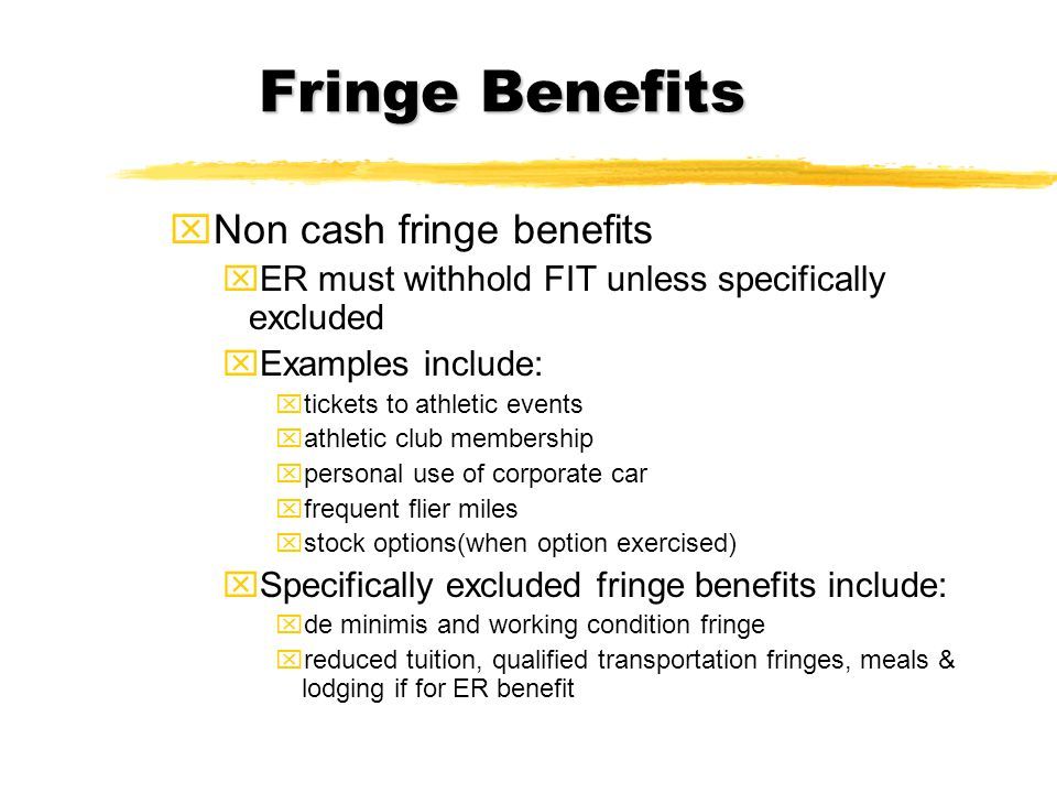 How to Withhold FIT on Noncash Fringe Benefits zWithhold like supplemental (28%) zWith regular pay - treat as one paycheck and withhold accordingly (for example - country club membership valued at $2000/year - can put $500 on 4 paychecks) xFor FICA/FIT, ER must withhold on fair market value of benefit > amount employee paid towards benefit xDon't have to withhold FIT on personal use of corporate car if ER chooses - but must always withhold FICA on personal use of corporate car xStill, the fair market value is on W-2 and EE has to pay FIT at year end xER must figure value of fringe benefits no later than 1/31