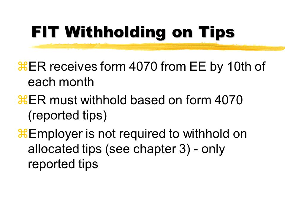 FIT Withholding on Tips zER receives form 4070 from EE by 10th of each month zER must withhold based on form 4070 (reported tips) zEmployer is not req