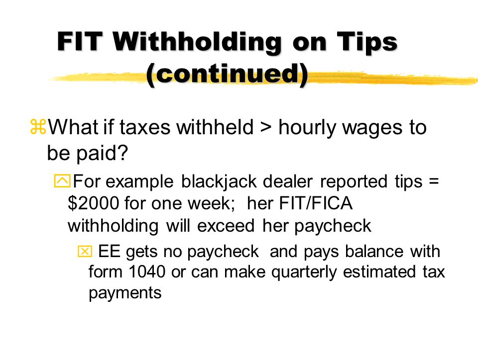 FIT Withholding on Tips (continued) zWhat if taxes withheld > hourly wages to be paid? yFor example blackjack dealer reported tips = $2000 for one wee
