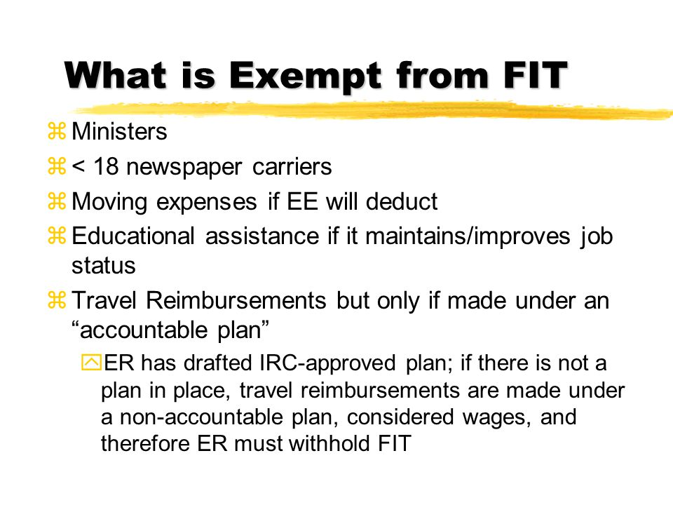 What is Exempt from FIT zMinisters z< 18 newspaper carriers zMoving expenses if EE will deduct zEducational assistance if it maintains/improves job st