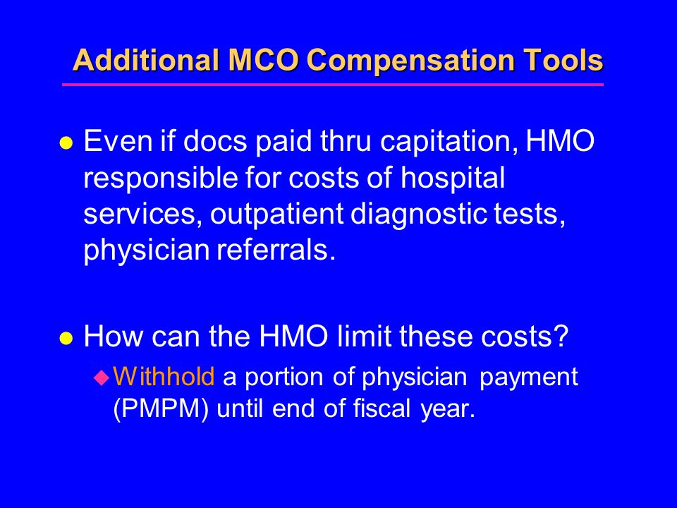 Additional MCO Compensation Tools l Even if docs paid thru capitation, HMO responsible for costs of hospital services, outpatient diagnostic tests, physician referrals.