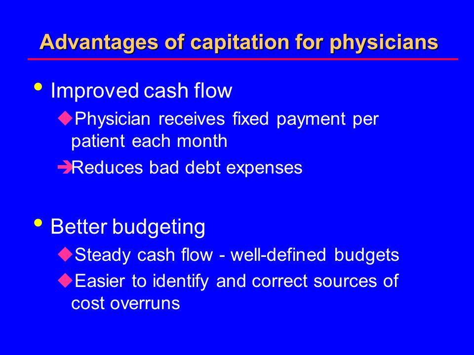 Advantages of capitation for physicians Improved cash flow uPhysician receives fixed payment per patient each month èReduces bad debt expenses Better budgeting uSteady cash flow - well-defined budgets uEasier to identify and correct sources of cost overruns