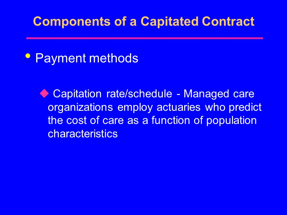 Components of a Capitated Contract Payment methods u Capitation rate/schedule - Managed care organizations employ actuaries who predict the cost of care as a function of population characteristics