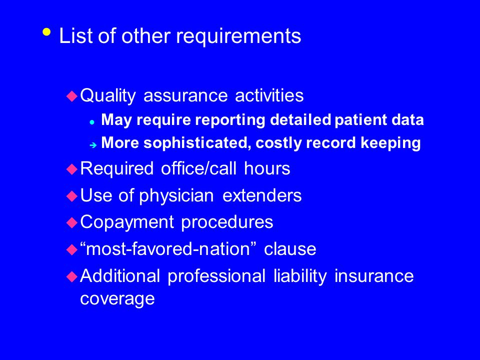 List of other requirements u Quality assurance activities l May require reporting detailed patient data è More sophisticated, costly record keeping u Required office/call hours u Use of physician extenders u Copayment procedures u most-favored-nation clause u Additional professional liability insurance coverage